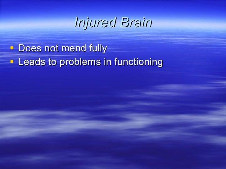 Injured Brain <ul><li>Does not mend fully </li></ul><ul><li>Leads to problems in functioning </li></ul>