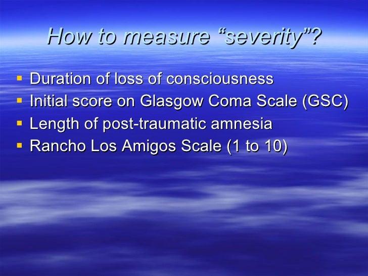"How to measure ""severity""? <ul><li>Duration of loss of consciousness </li></ul><ul><li>Initial score on Glasgow Coma Scale..."