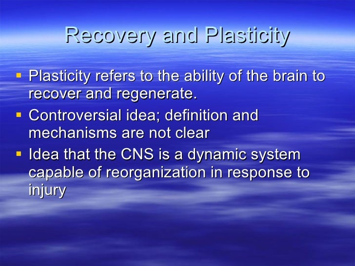 Recovery and Plasticity <ul><li>Plasticity refers to the ability of the brain to recover and regenerate.  </li></ul><ul><l...