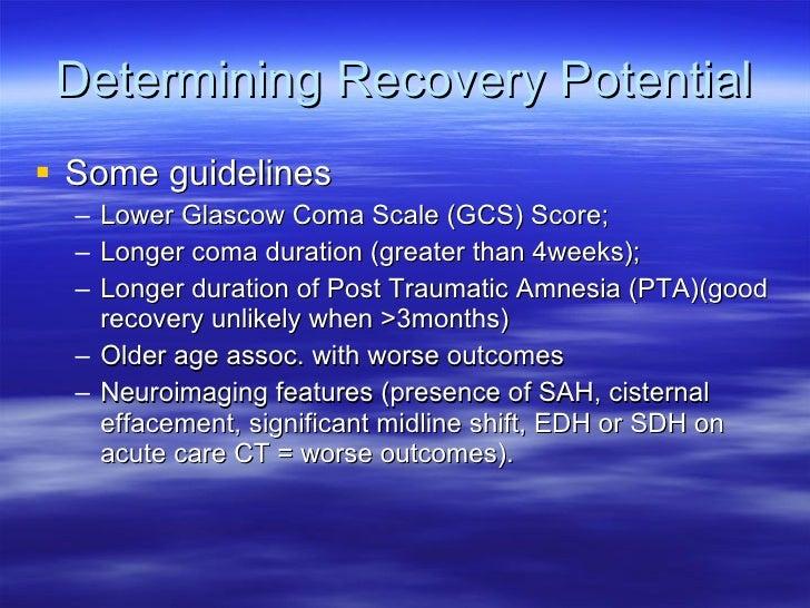 Determining Recovery Potential <ul><li>Some guidelines </li></ul><ul><ul><li>Lower Glascow Coma Scale (GCS) Score; </li></...