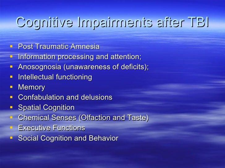 Cognitive Impairments after TBI <ul><li>Post Traumatic Amnesia </li></ul><ul><li>Information processing and attention; </l...