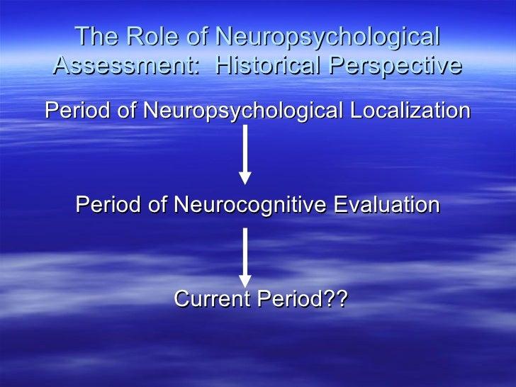 The Role of Neuropsychological Assessment:  Historical Perspective <ul><li>Period of Neuropsychological Localization </li>...