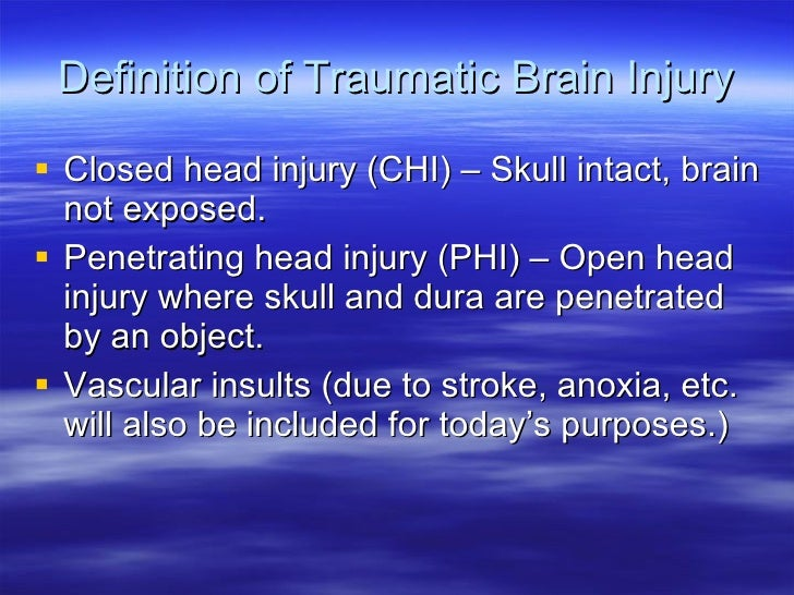 Definition of Traumatic Brain Injury <ul><li>Closed head injury (CHI) – Skull intact, brain not exposed. </li></ul><ul><li...