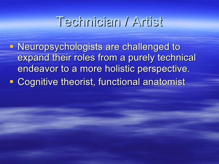 Technician / Artist <ul><li>Neuropsychologists are challenged to expand their roles from a purely technical endeavor to a ...