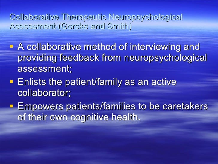 Collaborative Therapeutic Neuropsychological Assessment (Gorske and Smith) <ul><li>A collaborative method of interviewing ...