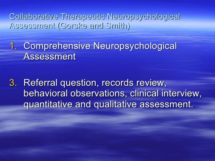 Collaborative Therapeutic Neuropsychological Assessment (Gorske and Smith) <ul><li>Comprehensive Neuropsychological Assess...