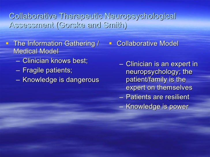 Collaborative Therapeutic Neuropsychological Assessment (Gorske and Smith) <ul><li>The Information Gathering / Medical Mod...