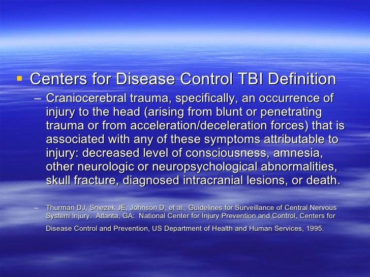 <ul><li>Centers for Disease Control TBI Definition </li></ul><ul><ul><li>Craniocerebral trauma, specifically, an occurrenc...