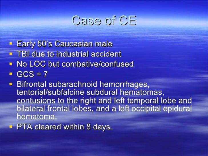 Case of CE <ul><li>Early 50's Caucasian male </li></ul><ul><li>TBI due to industrial accident </li></ul><ul><li>No LOC but...