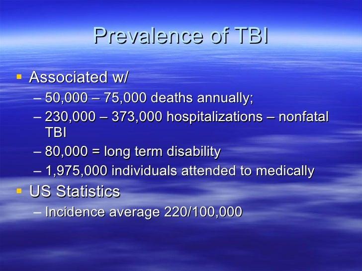 Prevalence of TBI <ul><li>Associated w/ </li></ul><ul><ul><li>50,000 – 75,000 deaths annually; </li></ul></ul><ul><ul><li>...