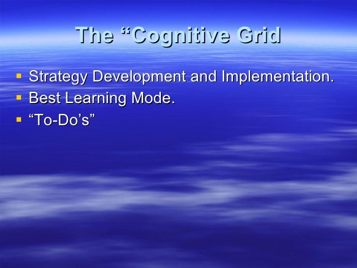 "The ""Cognitive Grid <ul><li>Strategy Development and Implementation. </li></ul><ul><li>Best Learning Mode. </li></ul><ul><..."