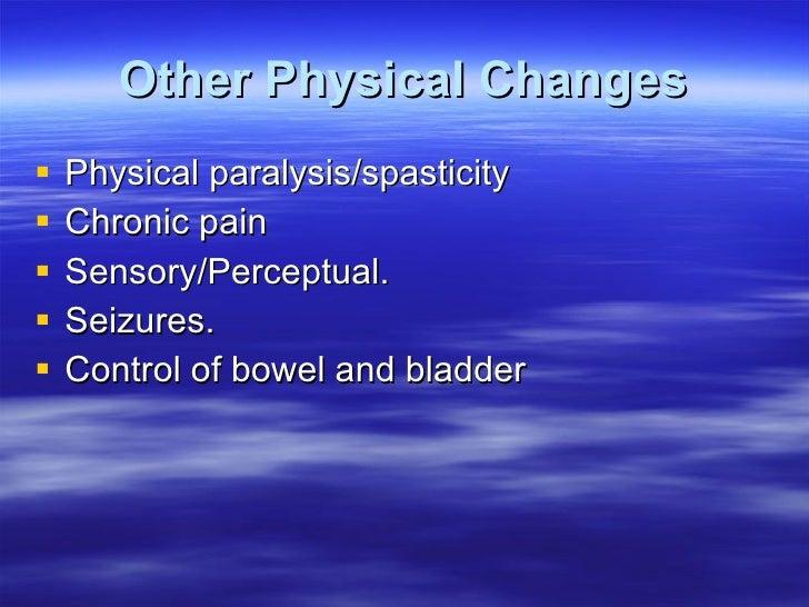 Other Physical Changes <ul><li>Physical paralysis/spasticity </li></ul><ul><li>Chronic pain </li></ul><ul><li>Sensory/Perc...