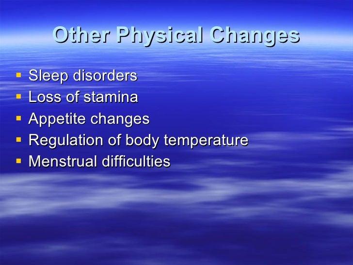 Other Physical Changes <ul><li>Sleep disorders </li></ul><ul><li>Loss of stamina </li></ul><ul><li>Appetite changes </li><...