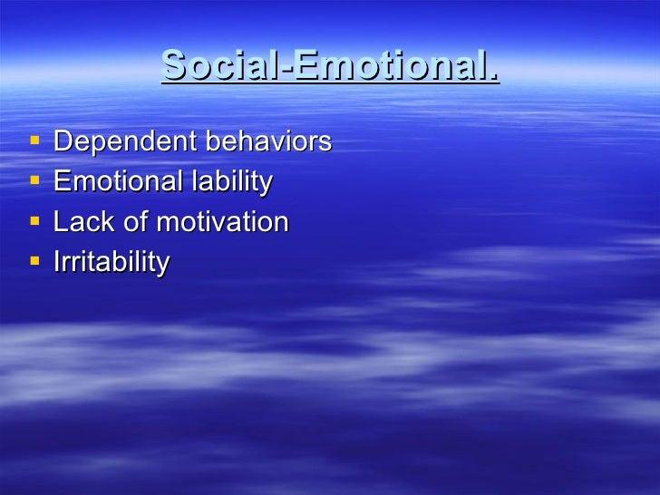 Social-Emotional. <ul><li>Dependent behaviors </li></ul><ul><li>Emotional lability </li></ul><ul><li>Lack of motivation </...