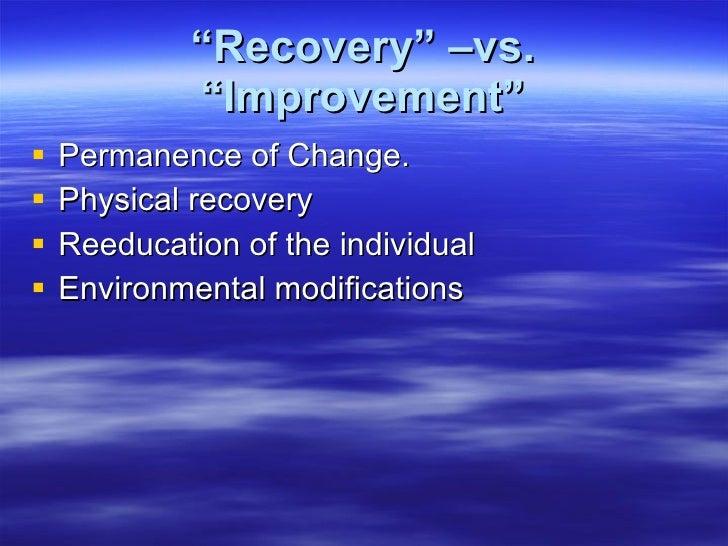 """ Recovery"" –vs. ""Improvement"" <ul><li>Permanence of Change. </li></ul><ul><li>Physical recovery </li></ul><ul><li>Reeduca..."