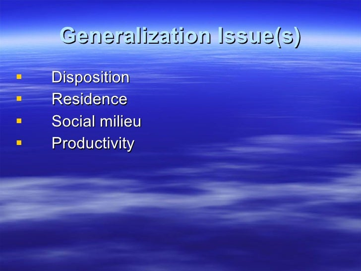 Generalization Issue(s) <ul><li>Disposition </li></ul><ul><li>Residence </li></ul><ul><li>Social milieu </li></ul><ul><li>...