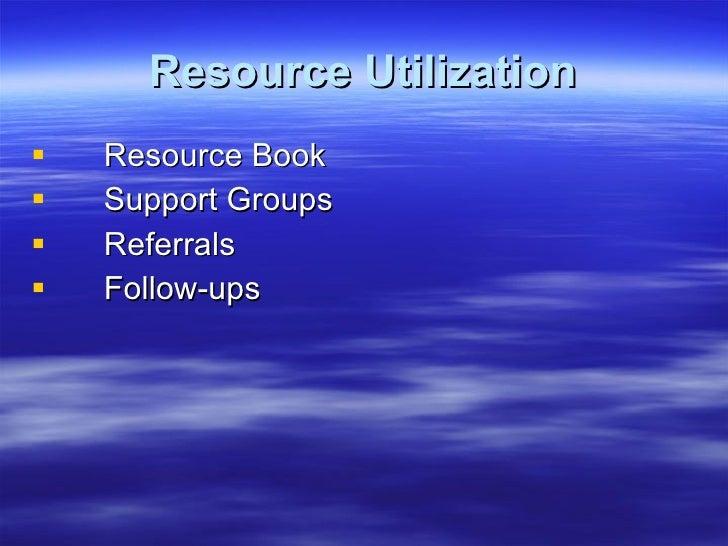 Resource Utilization <ul><li>Resource Book </li></ul><ul><li>Support Groups </li></ul><ul><li>Referrals </li></ul><ul><li>...