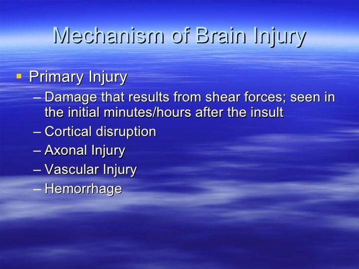 Mechanism of Brain Injury <ul><li>Primary Injury </li></ul><ul><ul><li>Damage that results from shear forces; seen in the ...