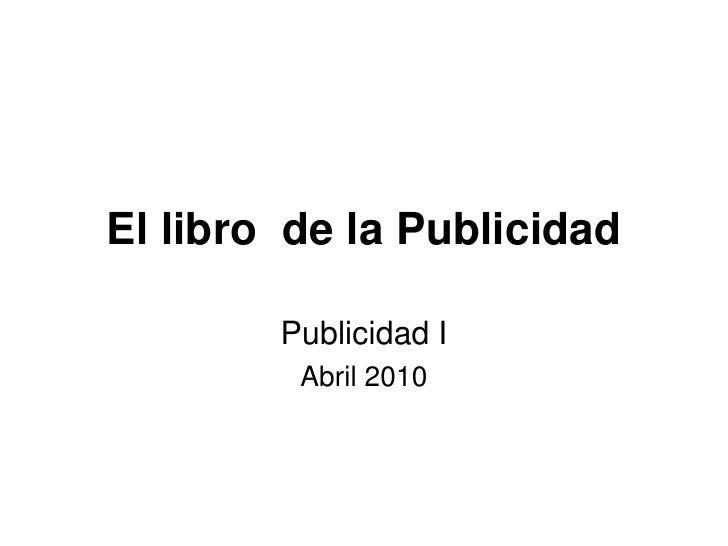 El libro  de la Publicidad <br />Publicidad I<br />Abril 2010<br />