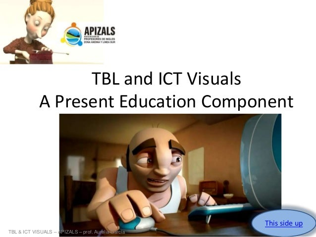 TBL and ICT Visuals A Present Education Component Aurelia Gracía  This side up TBL & ICT VISUALS – APIZALS – prof. Aurelia...