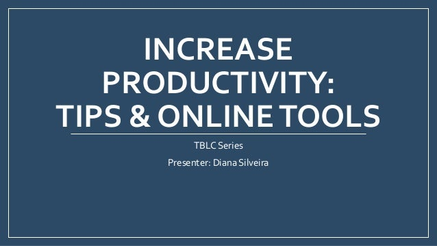 INCREASE PRODUCTIVITY: TIPS & ONLINETOOLS TBLC Series Presenter: Diana Silveira