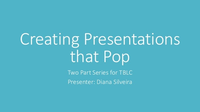 Creating Presentations that Pop Two Part Series for TBLC Presenter: Diana Silveira