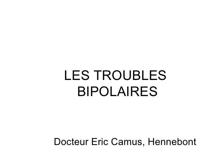 LES TROUBLES  BIPOLAIRES <ul><li>  Docteur Eric Camus, Hennebont </li></ul>