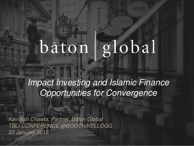 Impact Investing and Islamic Finance Opportunities for Convergence Kavilash Chawla, Partner, Bâton Global TBLI CONFERENCE ...