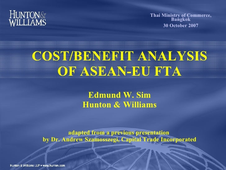 COST/BENEFIT ANALYSIS OF ASEAN-EU FTA   Edmund W. Sim Hunton & Williams adapted from a previous presentation  by Dr. Andre...