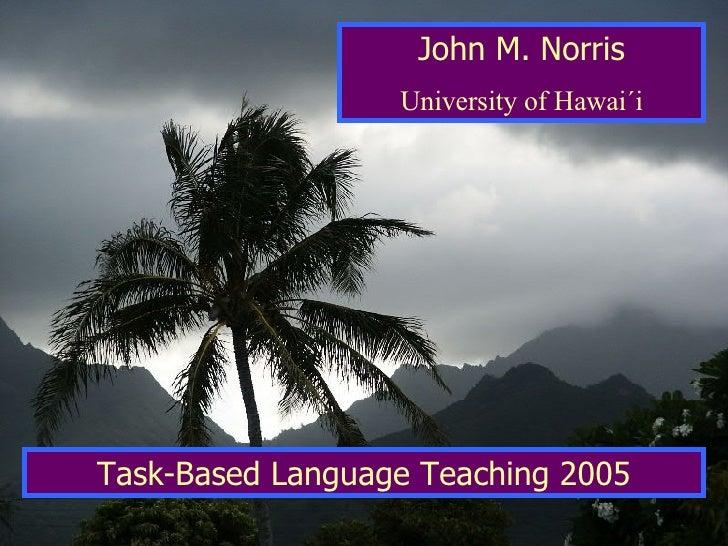 John M. Norris University of Hawai´i Task-Based Language Teaching 2005