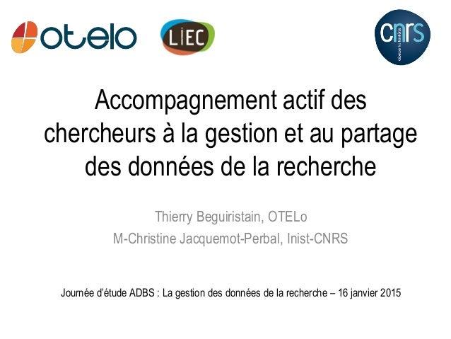 Accompagnement actif des chercheurs à la gestion et au partage des données de la recherche Thierry Beguiristain, OTELo M-C...