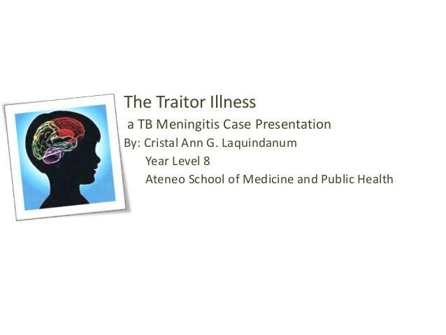 The Traitor Illness a TB Meningitis Case Presentation By: Cristal Ann G. Laquindanum Year Level 8 Ateneo School of Medicin...
