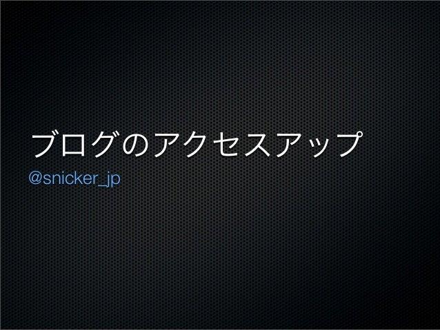ブログのアクセスアップ @snicker_jp