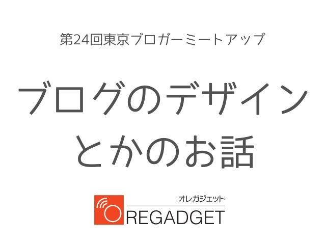 第24回東京ブロガーミートアップ  ブログのデザイン  とかのお話