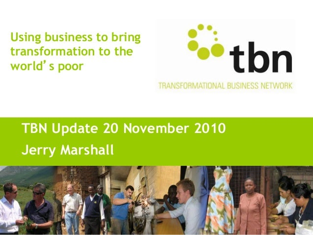 Using business to bring transformation to the world s poor TBN Update 20 November 2010 Jerry Marshall
