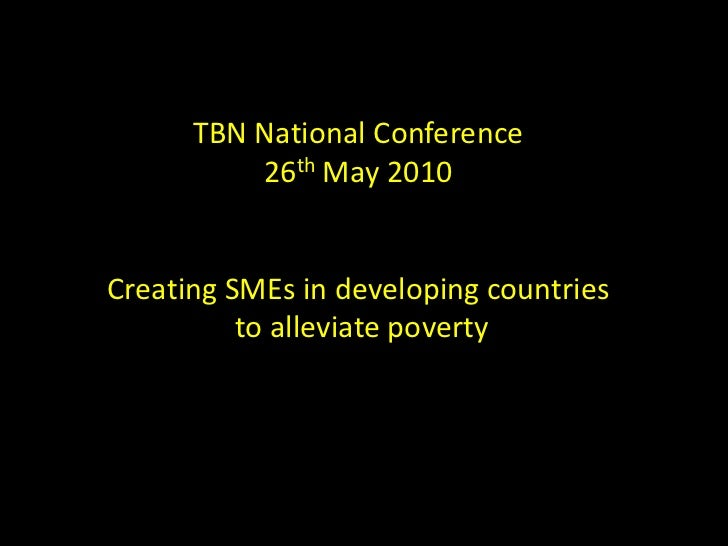 TBN National Conference<br />26th May 2010<br />Creating SMEs in developing countries<br /> to alleviate poverty<br />