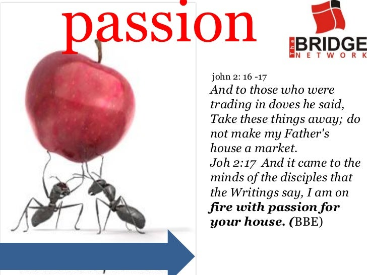 passion     john 2: 16 -17     And to those who were     trading in doves he said,     Take these things away; do     not ...