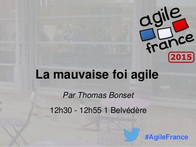 La mauvaise foi agile Par Thomas Bonset 12h30 - 12h55 1 Belvédère #AgileFrance