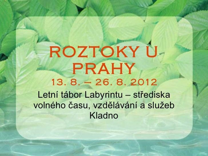 ROZTOKY U PRAHY 13. 8. – 26. 8. 2012 Letní tábor Labyrintu – střediska volného času, vzdělávání a služeb Kladno