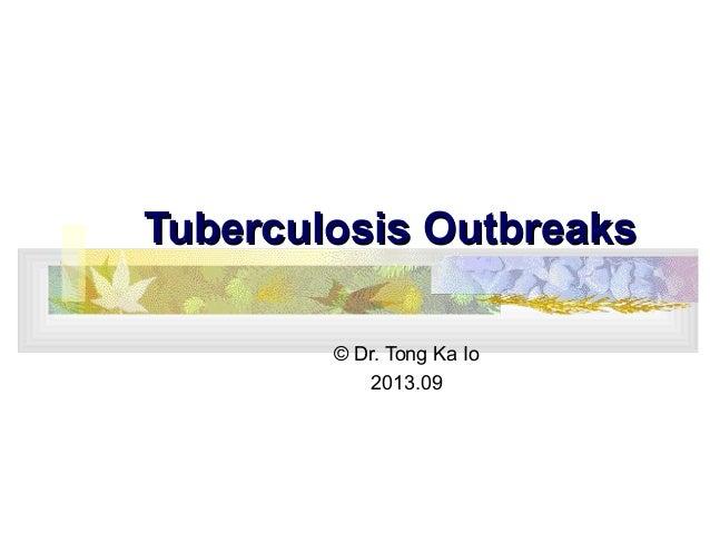 Tuberculosis OutbreaksTuberculosis Outbreaks © Dr. Tong Ka Io 2013.09