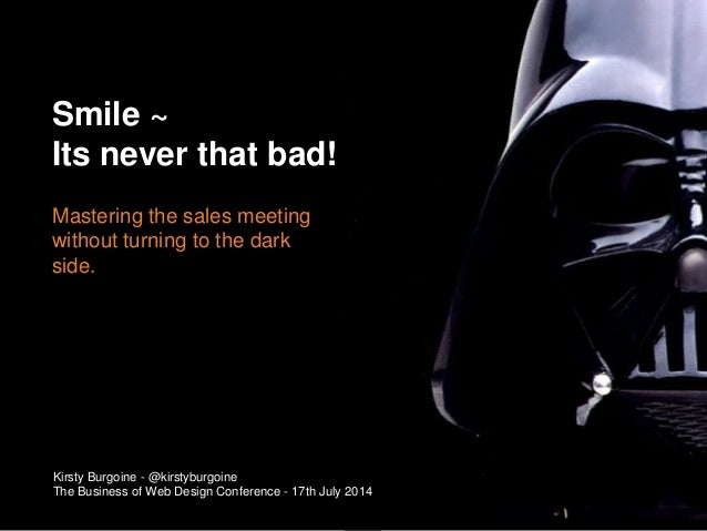 Mastering the sales meeting without turning to the dark side. Smile ~ Its never that bad! Kirsty Burgoine - @kirstyburgoin...