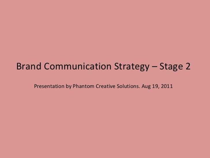 Brand Communication Strategy – Stage 2 Presentation by Phantom Creative Solutions. Aug 19, 2011