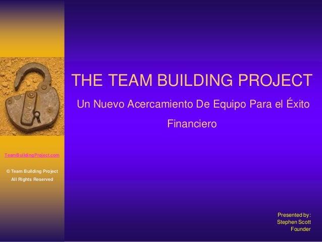 THE TEAM BUILDING PROJECT Un Nuevo Acercamiento De Equipo Para el Éxito Financiero Presented by: Stephen Scott Founder Tea...