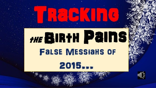 Tracking the Birth Pains False Messiahs of 2015…