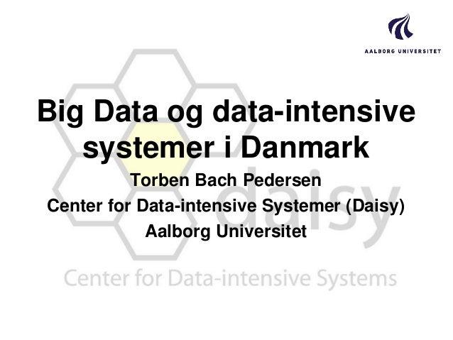 Big Data og data-intensive systemer i Danmark Torben Bach Pedersen Center for Data-intensive Systemer (Daisy) Aalborg Univ...