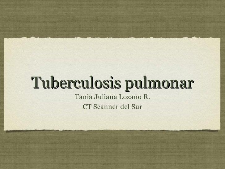 Tuberculosis pulmonar <ul><li>Tania Juliana Lozano R. </li></ul><ul><li>CT Scanner del Sur </li></ul>
