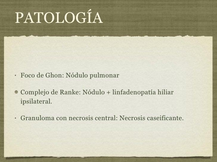 PATOLOGÍA <ul><li>Foco de Ghon: Nódulo pulmonar </li></ul><ul><li>Complejo de Ranke: Nódulo + linfadenopatía hiliar ipsila...