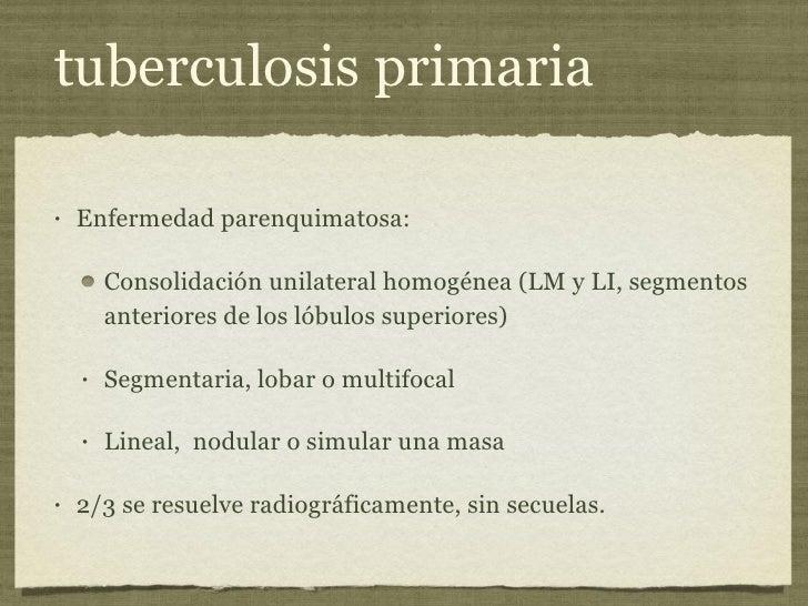 tuberculosis primaria <ul><li>Enfermedad parenquimatosa:  </li></ul><ul><ul><li>Consolidación unilateral homogénea (LM y L...