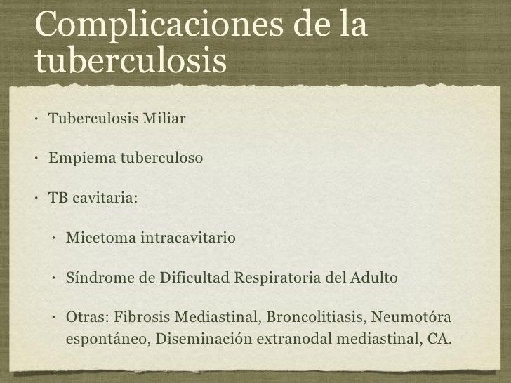 Complicaciones de la tuberculosis <ul><li>Tuberculosis Miliar </li></ul><ul><li>Empiema tuberculoso </li></ul><ul><li>TB c...