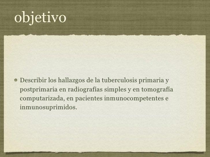 objetivo <ul><li>Describir los hallazgos de la tuberculosis primaria y postprimaria en radiografías simples y en tomografí...